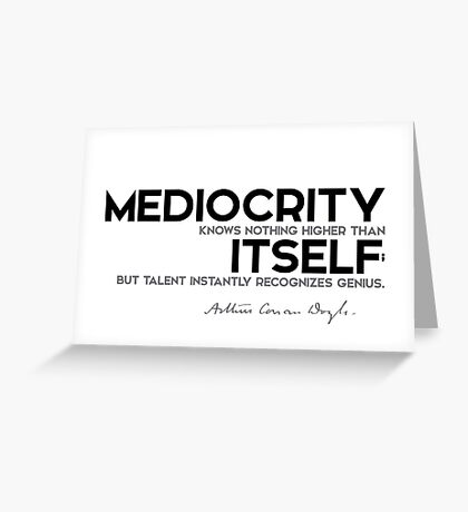 mediocrity knows nothing higher than itself - arthur conan doyle Greeting Card