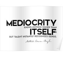 mediocrity knows nothing higher than itself - arthur conan doyle Poster