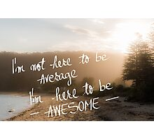 I am Here to Be Awesome message Photographic Print