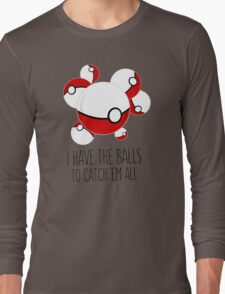 I have the balls to catch 'em all Long Sleeve T-Shirt