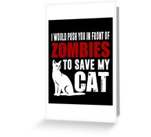 I Would Push You In Front Of Zombies To Save My Cat Greeting Card