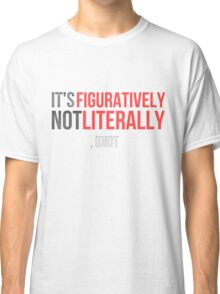 Figuratively, Not Literally Classic T-Shirt