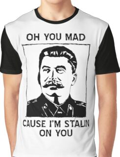 Oh you mad cuz i'm Stalin on you Graphic T-Shirt