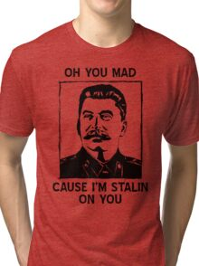 Oh you mad cuz i'm Stalin on you Tri-blend T-Shirt
