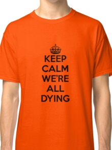 Keep calm we're all dying Classic T-Shirt