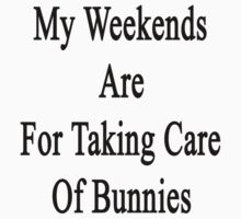 My Weekends Are For Taking Care Of Bunnies  by supernova23