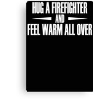 Hug A Firefighter And Feel Warm All Over Canvas Print