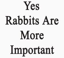 Yes Rabbits Are More Important  by supernova23