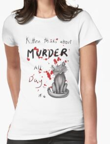 Kitten thinks about Murder all Day.  Womens Fitted T-Shirt