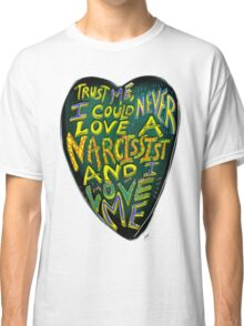 I could never love a narcissist, and I love me. Classic T-Shirt