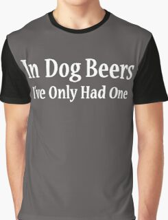 In Dog Beers I've Only Had One Graphic T-Shirt