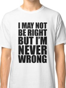 I May Not Be Right Classic T-Shirt