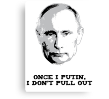 Once I Putin, I Don't Pull Out - Vladimir Putin Shirt 1A Canvas Print