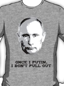 Once I Putin, I Don't Pull Out - Vladimir Putin Shirt 1A T-Shirt
