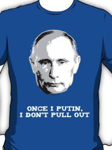 Once I Putin, I Don't Pull Out - Vladimir Putin Shirt 1B T-Shirt