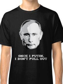 Once I Putin, I Don't Pull Out - Vladimir Putin Shirt 1B Classic T-Shirt