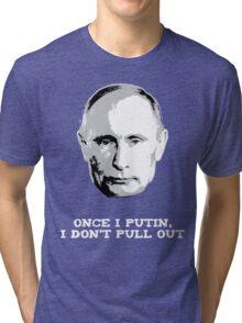 Once I Putin, I Don't Pull Out - Vladimir Putin Shirt 1B Tri-blend T-Shirt