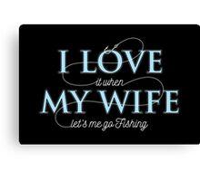 I Love My Wife - Fishing Husband T shirt Canvas Print