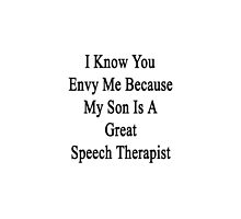 I Know You Envy Me Because My Son Is A Great Speech Therapist  by supernova23