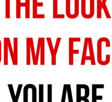 Yet Despite The Look On My Face You Are Still Talking - Funny Humor Shirt Sticker