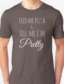 Feed Me Pizza & Tell Me I'm Pretty - White Text Unisex T-Shirt