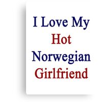 I Love My Hot Norwegian Girlfriend  Canvas Print