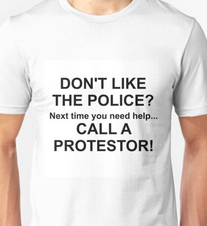 DON'T LIKE THE POLICE?  CALL A PROTESTOR Unisex T-Shirt