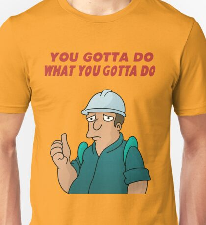 You Gotta Do What You Gotta Do Unisex T-Shirt