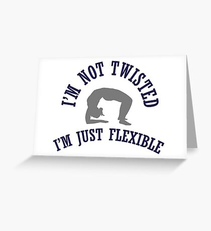 I'm not twisted, I'm just flexible Greeting Card