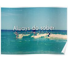 Always Do Sober What You Say You'll Do Drunk photo quote  Poster