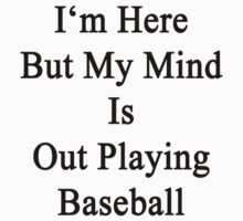I'm Here But My Mind Is Out Playing Baseball  by supernova23
