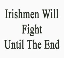 Irishmen Will Fight Until The End  by supernova23