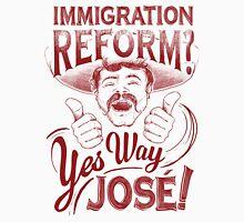 Immigration Reform. Yes Way Jose! Unisex T-Shirt