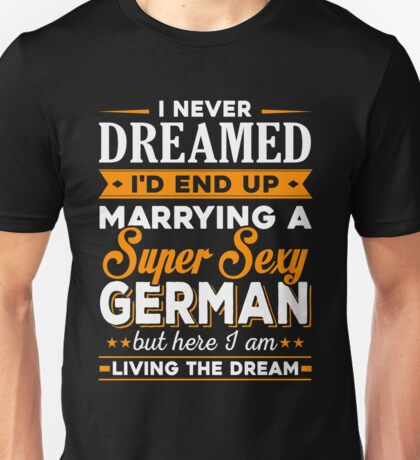 i never dreamed i'd end up marrying a supper sexy german Unisex T-Shirt