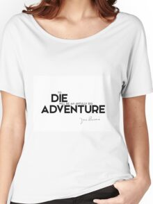 to die will be an awfully big adventure - J.M. Barrie Women's Relaxed Fit T-Shirt