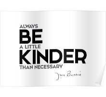 always be a little kinder than necessary - j.m. barrie Poster