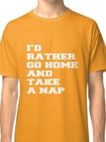 I'D RATHER GO HOME AND TAKE A NAP Classic T-Shirt