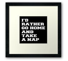 I'D RATHER GO HOME AND TAKE A NAP Framed Print