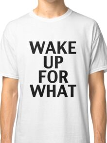 Wake Up For What Classic T-Shirt