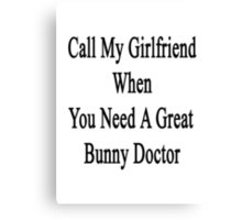 Call My Girlfriend When You Need A Great Bunny Doctor  Canvas Print