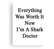 Everything Was Worth It Now I'm A Shark Doctor  Canvas Print
