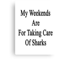 My Weekends Are For Taking Care Of Sharks  Canvas Print