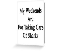 My Weekends Are For Taking Care Of Sharks  Greeting Card