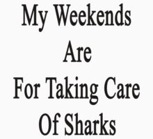 My Weekends Are For Taking Care Of Sharks  by supernova23