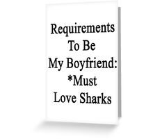 Requirements To Be My Boyfriend: *Must Love Sharks  Greeting Card