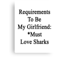 Requirements To Be My Girlfriend: *Must Love Sharks  Canvas Print