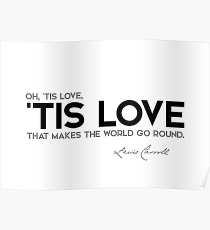 oh, tis love, tis love that makes the world go round - lewis carroll Poster