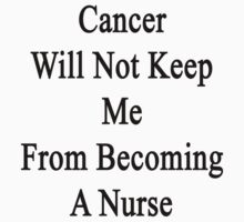 Cancer Will Not Keep Me From Becoming A Nurse  by supernova23