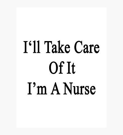 I'll Take Care Of It I'm A Nurse  Photographic Print