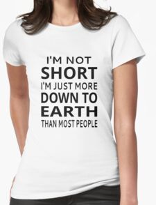 I'm Not Short I'm Just More Down To Earth Than Most People Womens Fitted T-Shirt
